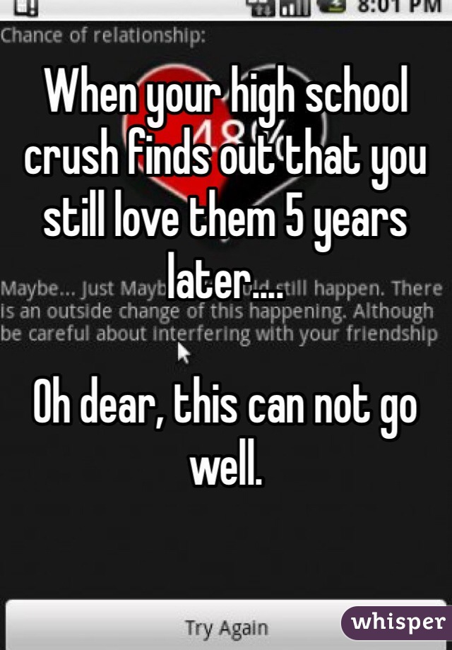 When your high school crush finds out that you still love them 5 years later....  Oh dear, this can not go well.