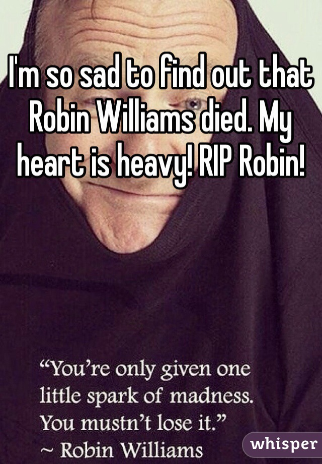 I'm so sad to find out that Robin Williams died. My heart is heavy! RIP Robin!