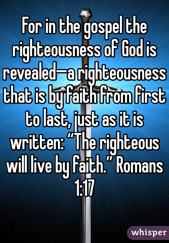 """For in the gospel the righteousness of God is revealed—a righteousness that is by faith from first to last, just as it is written: """"The righteous will live by faith."""" Romans 1:17"""