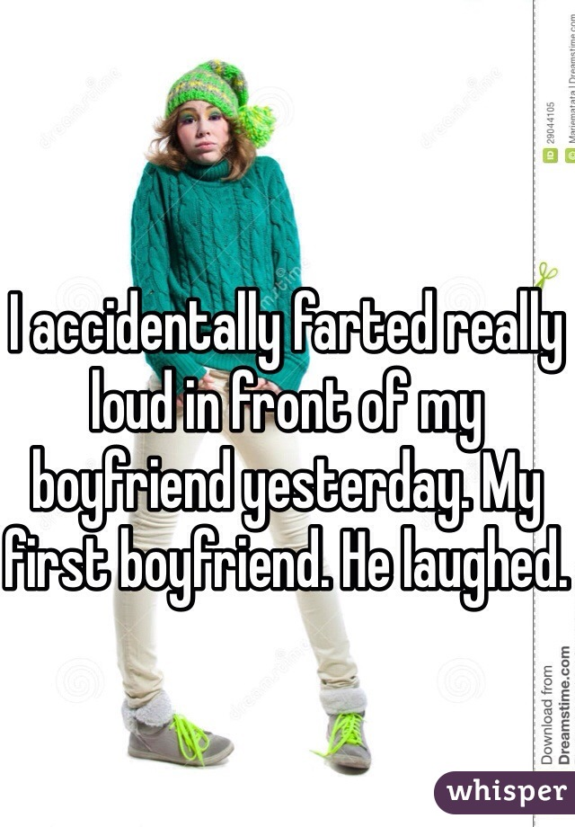 I accidentally farted really loud in front of my boyfriend yesterday. My first boyfriend. He laughed.