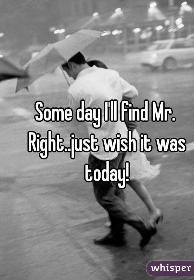 Some day I'll find Mr. Right..just wish it was today!
