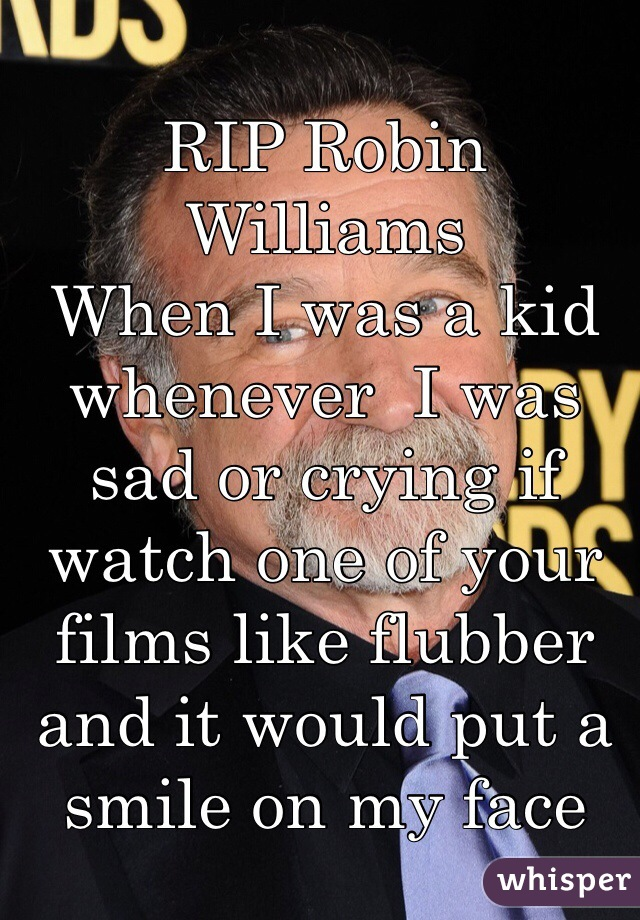 RIP Robin Williams  When I was a kid whenever  I was sad or crying if watch one of your films like flubber and it would put a smile on my face