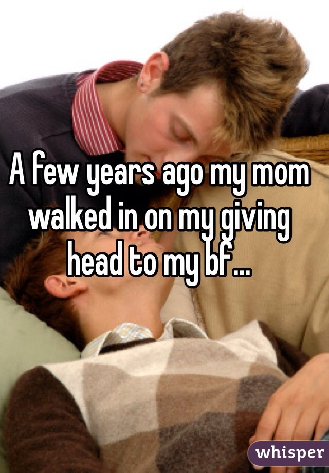 A few years ago my mom walked in on my giving head to my bf...