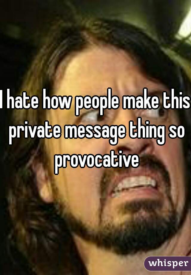 I hate how people make this private message thing so provocative