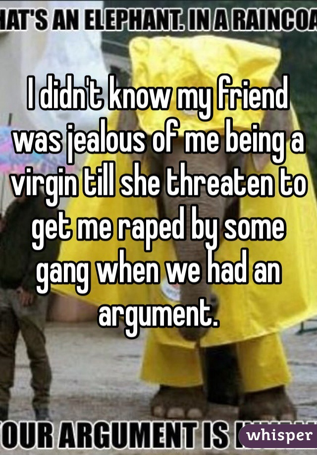 I didn't know my friend was jealous of me being a virgin till she threaten to get me raped by some gang when we had an argument.