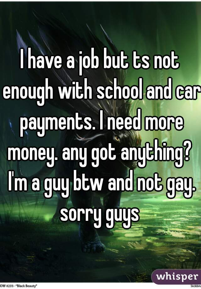 I have a job but ts not enough with school and car payments. I need more money. any got anything?  I'm a guy btw and not gay. sorry guys