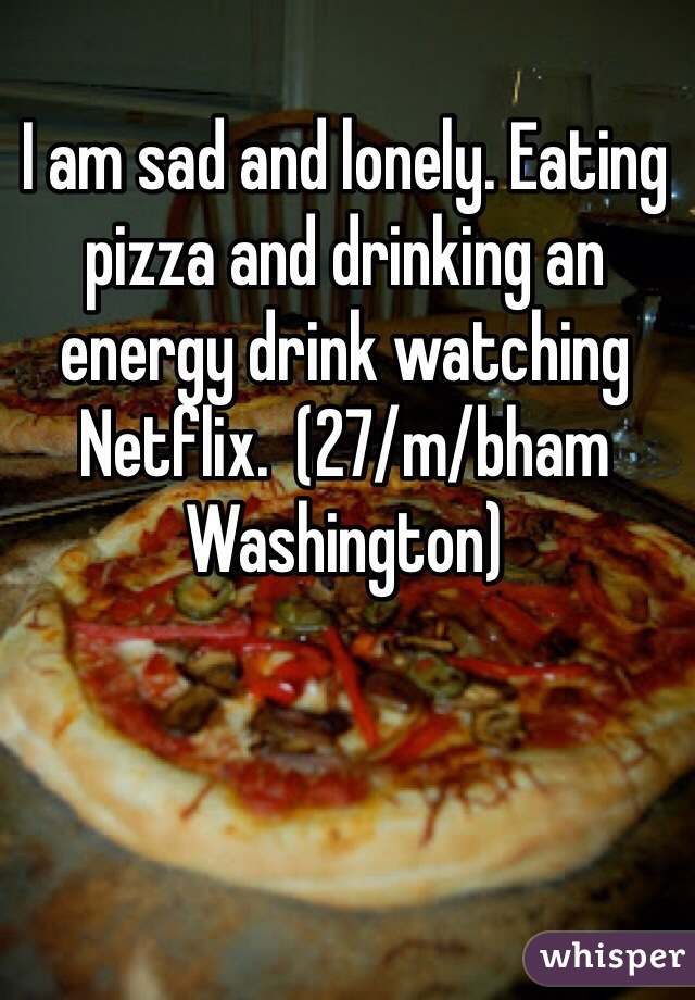I am sad and lonely. Eating pizza and drinking an energy drink watching Netflix.  (27/m/bham Washington)