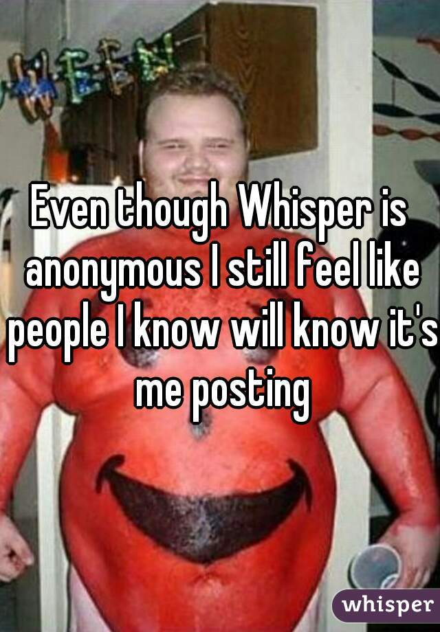 Even though Whisper is anonymous I still feel like people I know will know it's me posting