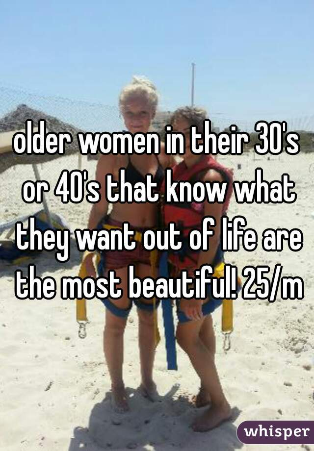 older women in their 30's or 40's that know what they want out of life are the most beautiful! 25/m