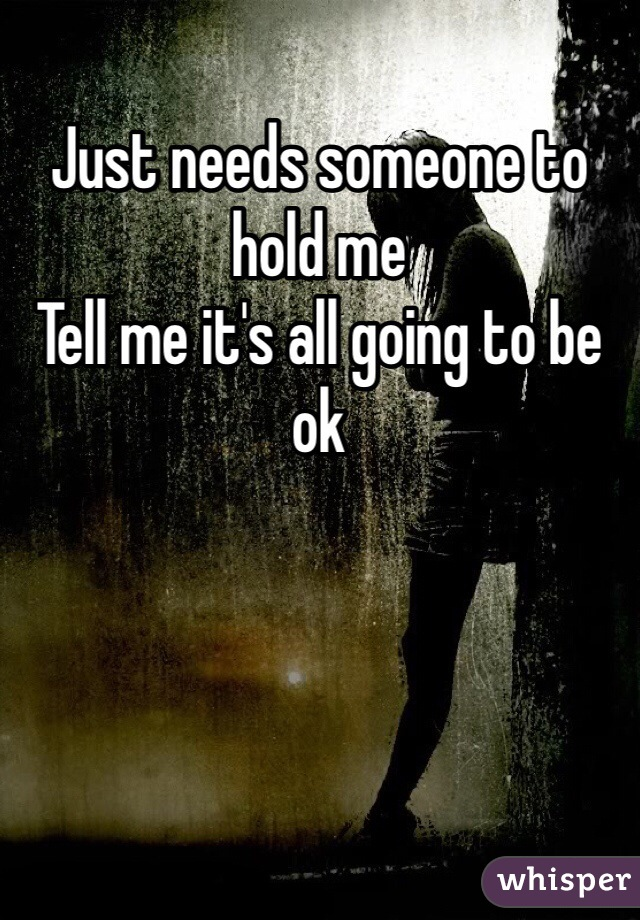 Just needs someone to hold me  Tell me it's all going to be ok