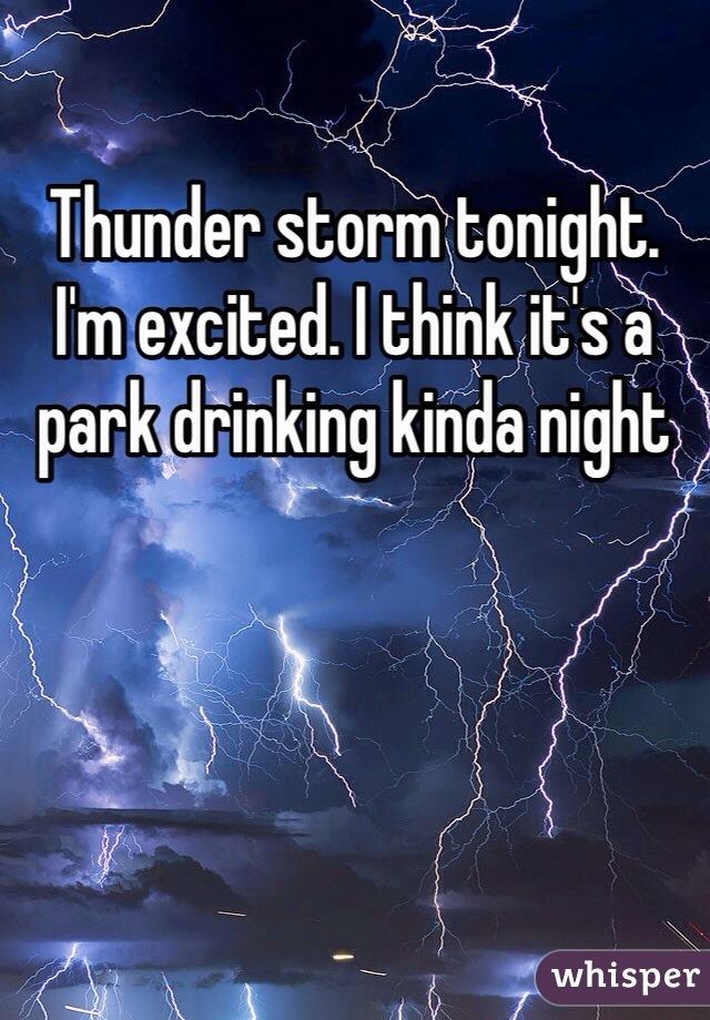 Thunder storm tonight.  I'm excited. I think it's a park drinking kinda night
