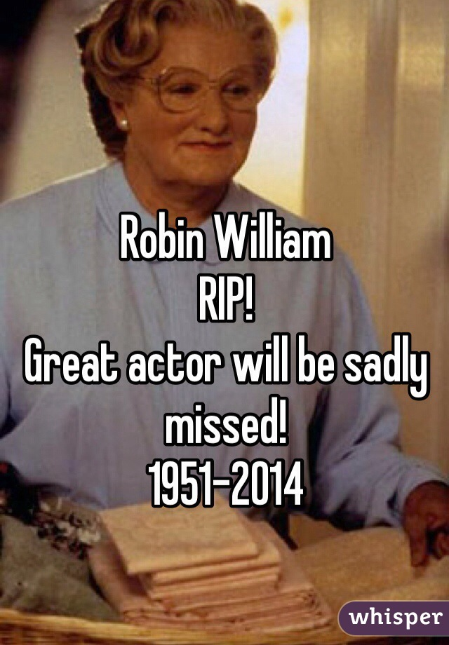 Robin William  RIP!  Great actor will be sadly missed! 1951-2014