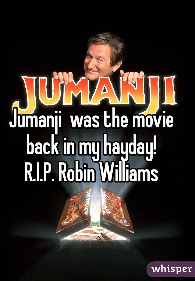 Jumanji  was the movie back in my hayday! R.I.P. Robin Williams