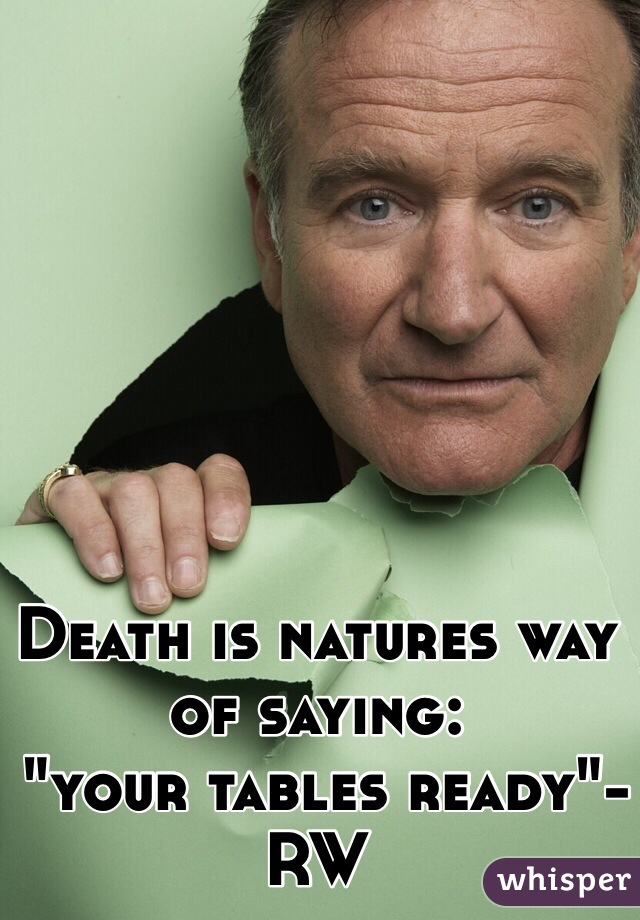 """Death is natures way of saying:  """"your tables ready""""-RW"""
