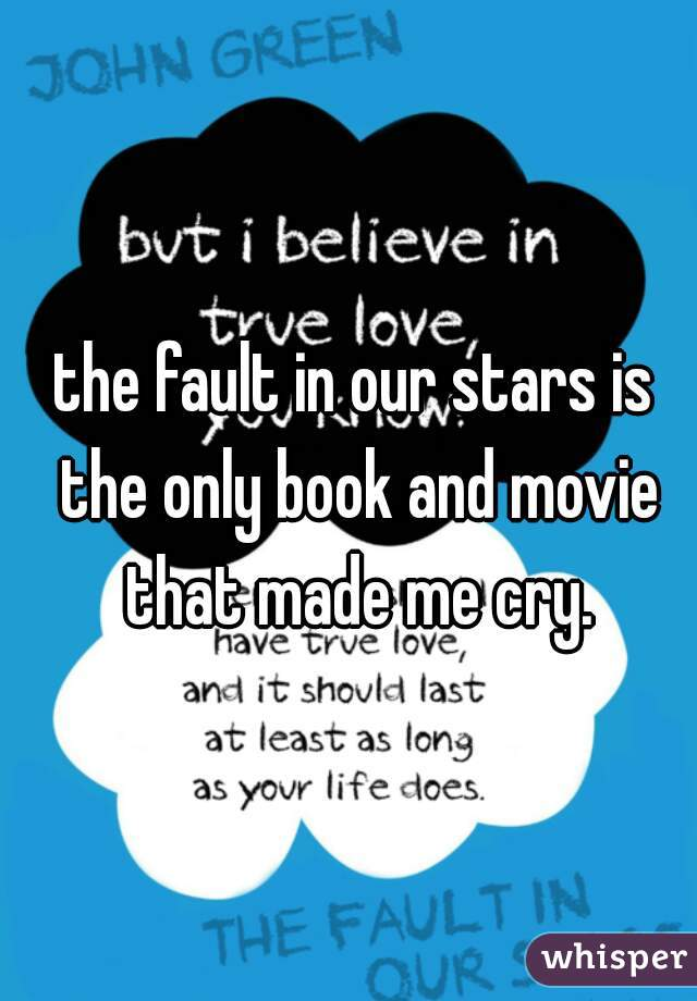 the fault in our stars is the only book and movie that made me cry.