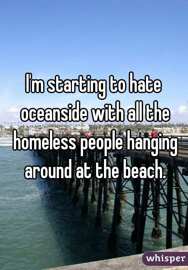 I'm starting to hate oceanside with all the homeless people hanging around at the beach.