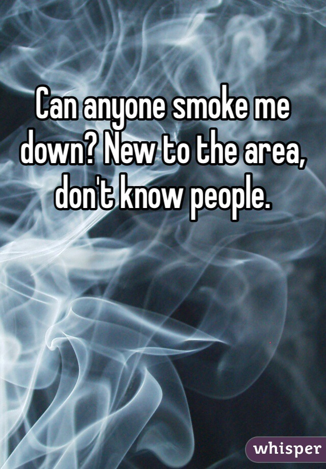 Can anyone smoke me down? New to the area, don't know people.