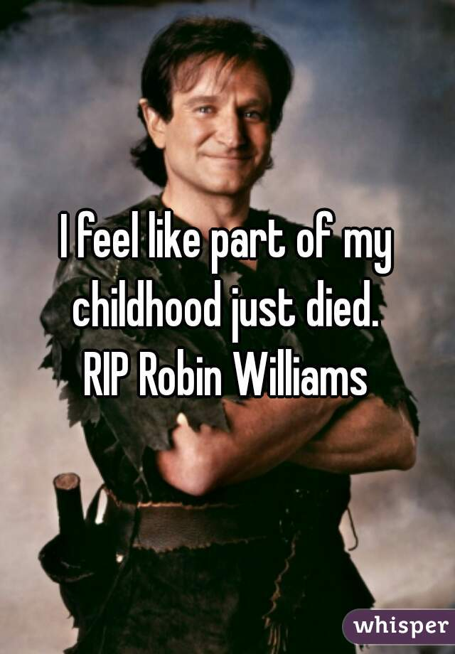 I feel like part of my childhood just died.  RIP Robin Williams