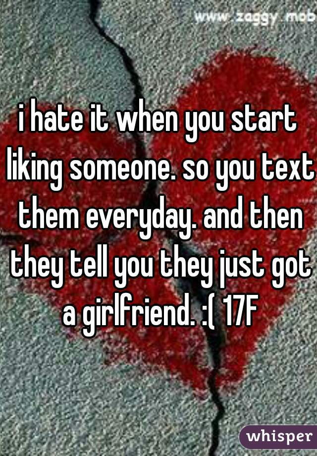 i hate it when you start liking someone. so you text them everyday. and then they tell you they just got a girlfriend. :( 17F