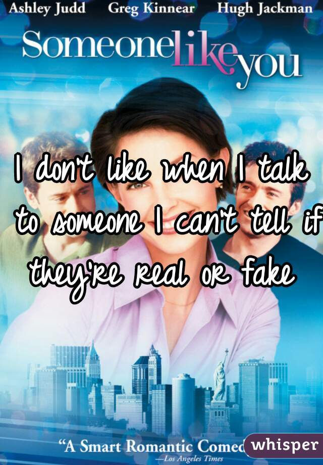 I don't like when I talk to someone I can't tell if they're real or fake