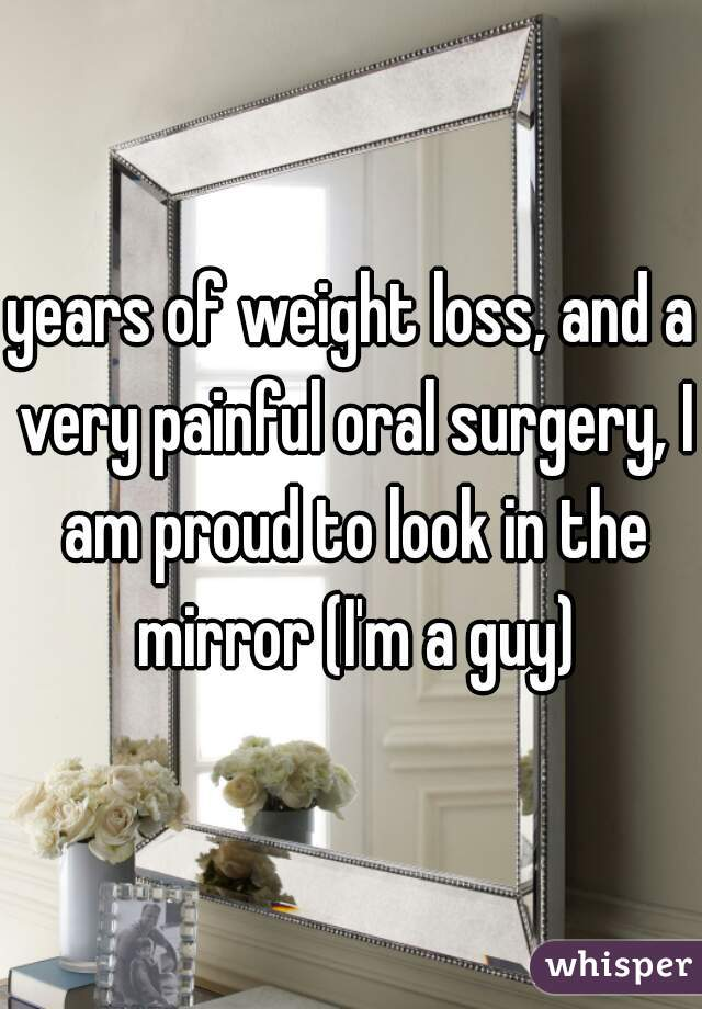 years of weight loss, and a very painful oral surgery, I am proud to look in the mirror (I'm a guy)