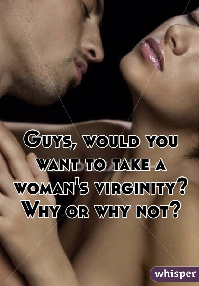 Guys, would you want to take a woman's virginity? Why or why not?