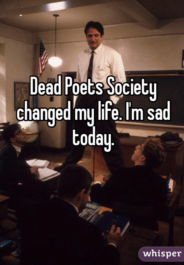 Dead Poets Society changed my life. I'm sad today.