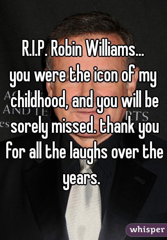R.I.P. Robin Williams...  you were the icon of my childhood, and you will be sorely missed. thank you for all the laughs over the years.