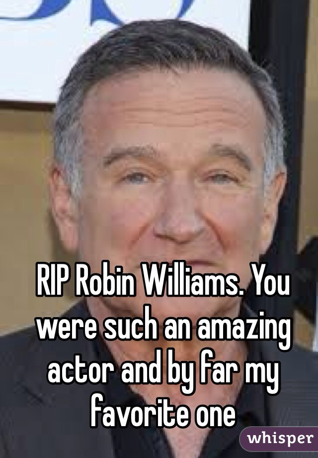RIP Robin Williams. You were such an amazing actor and by far my favorite one