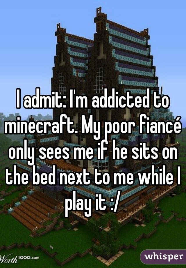 I admit: I'm addicted to minecraft. My poor fiancé only sees me if he sits on the bed next to me while I play it :/