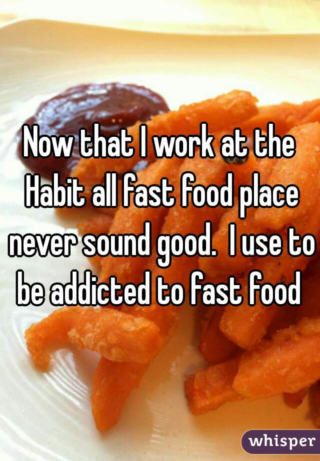 Now that I work at the Habit all fast food place never sound good.  I use to be addicted to fast food