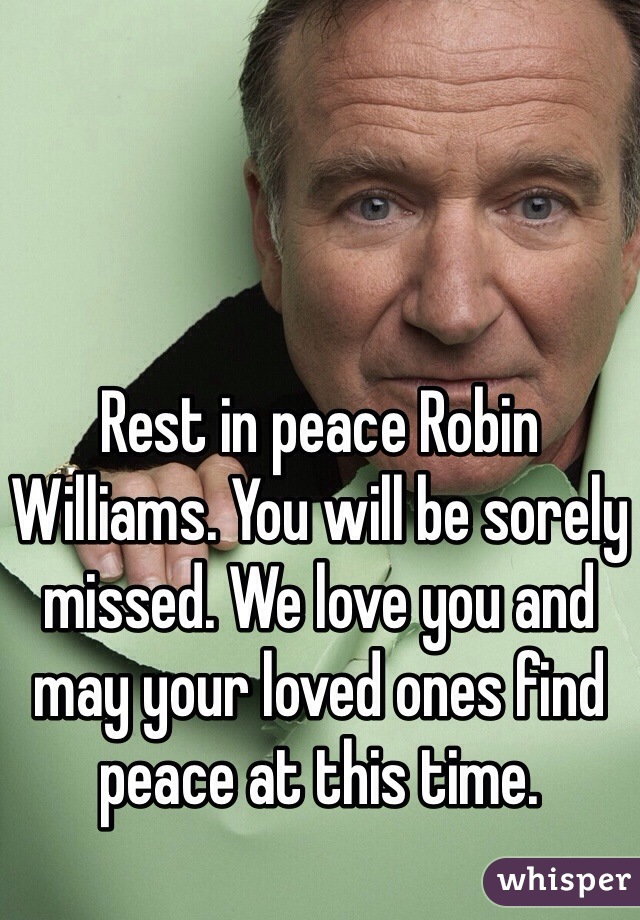 Rest in peace Robin Williams. You will be sorely missed. We love you and may your loved ones find peace at this time.