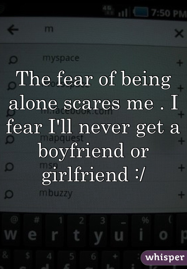 The fear of being alone scares me . I fear I'll never get a boyfriend or girlfriend :/