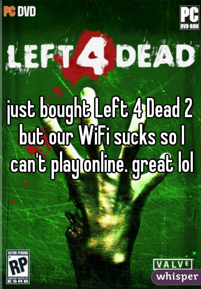 just bought Left 4 Dead 2 but our WiFi sucks so I can't play online. great lol