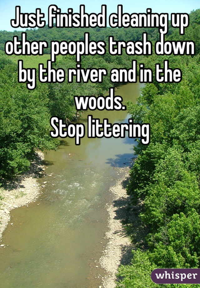 Just finished cleaning up other peoples trash down by the river and in the woods.  Stop littering