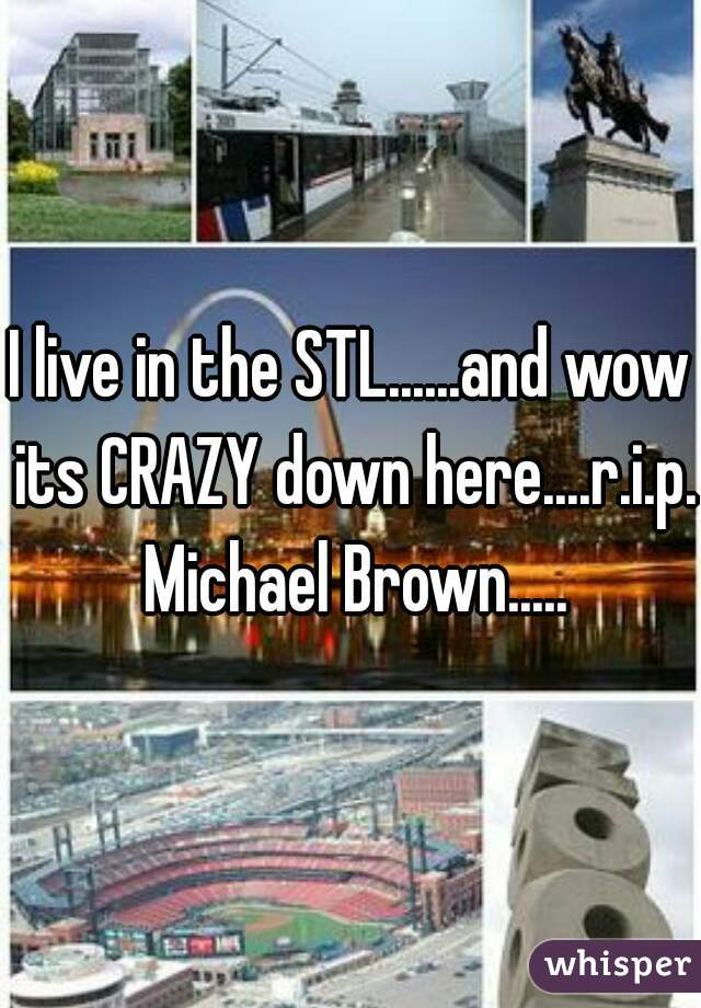 I live in the STL......and wow its CRAZY down here....r.i.p. Michael Brown.....