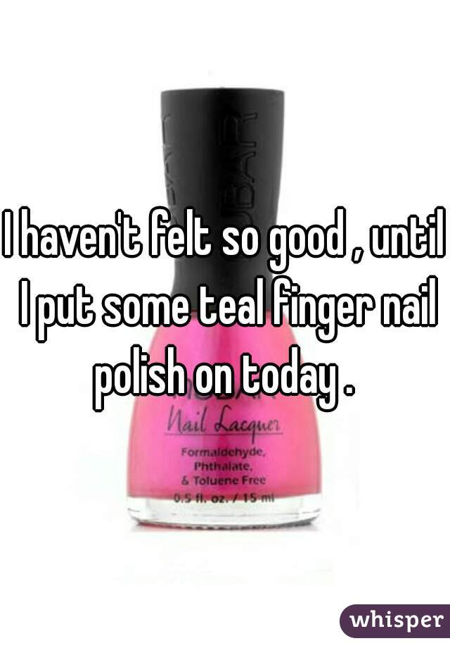 I haven't felt so good , until I put some teal finger nail polish on today .