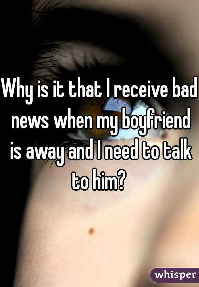 Why is it that I receive bad news when my boyfriend is away and I need to talk to him?