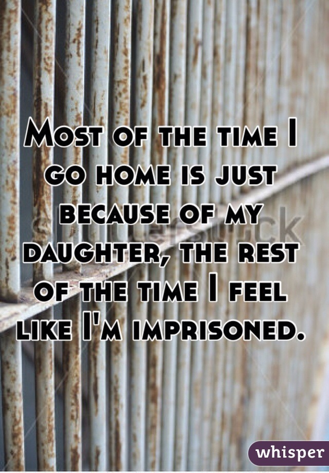 Most of the time I go home is just because of my daughter, the rest of the time I feel like I'm imprisoned.