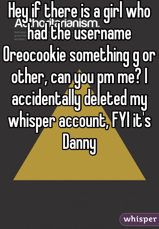 Hey if there is a girl who had the username Oreocookie something g or other, can you pm me? I accidentally deleted my whisper account, FYI it's Danny