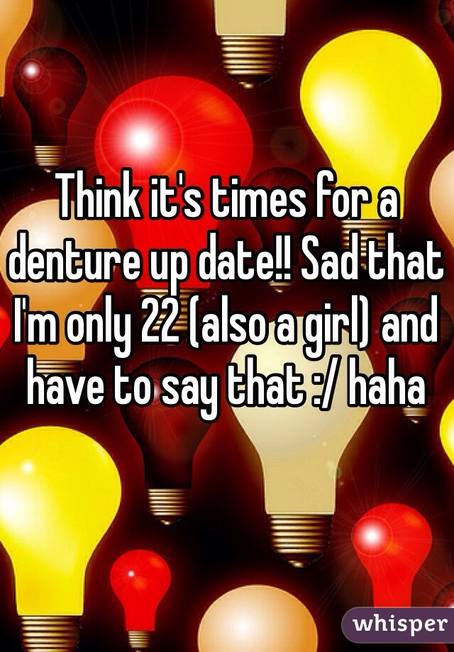 Think it's times for a denture up date!! Sad that I'm only 22 (also a girl) and have to say that :/ haha