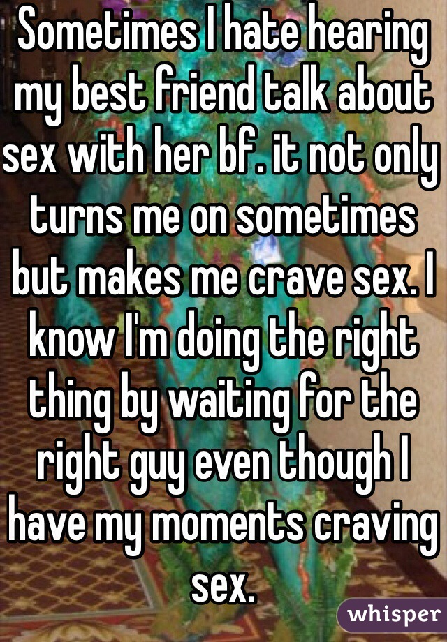 Sometimes I hate hearing my best friend talk about sex with her bf. it not only turns me on sometimes but makes me crave sex. I know I'm doing the right thing by waiting for the right guy even though I have my moments craving sex.