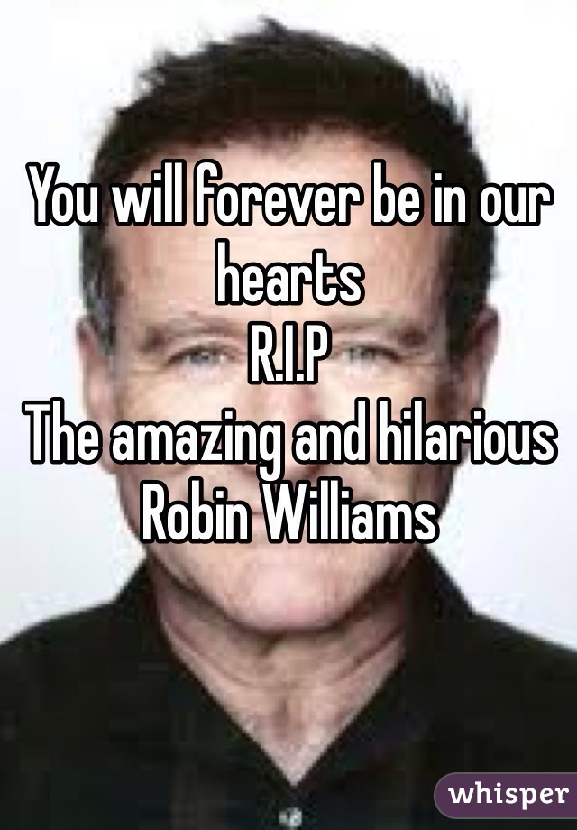 You will forever be in our hearts  R.I.P The amazing and hilarious  Robin Williams