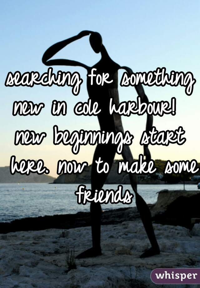 searching for something new in cole harbour!   new beginnings start here. now to make some friends