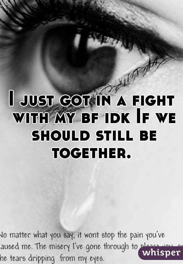 I just got in a fight with my bf idk If we should still be together.