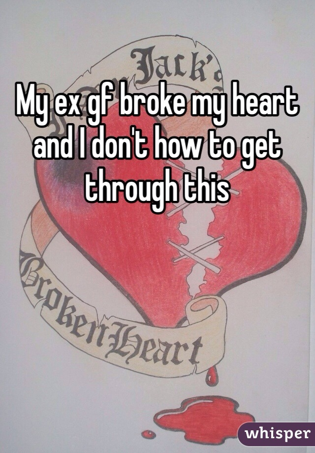 My ex gf broke my heart and I don't how to get through this