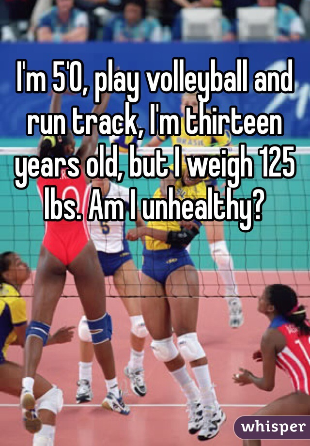 I'm 5'0, play volleyball and run track, I'm thirteen years old, but I weigh 125 lbs. Am I unhealthy?