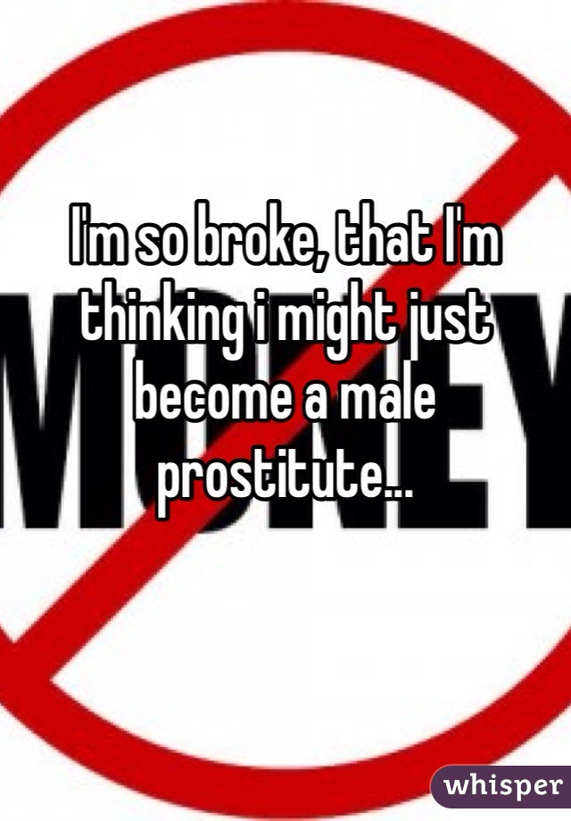 I'm so broke, that I'm thinking i might just become a male prostitute...
