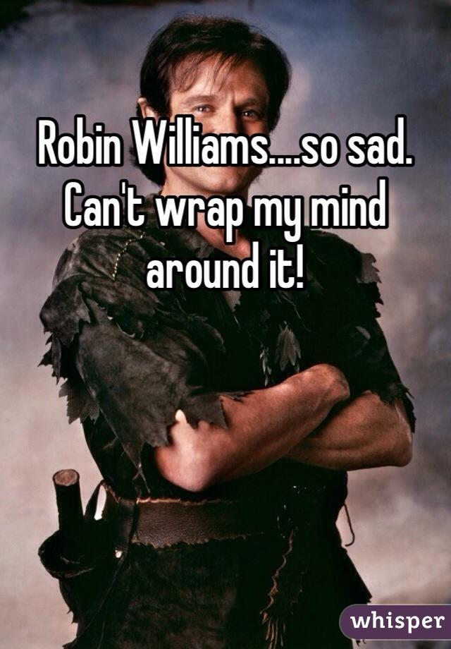 Robin Williams....so sad. Can't wrap my mind around it!
