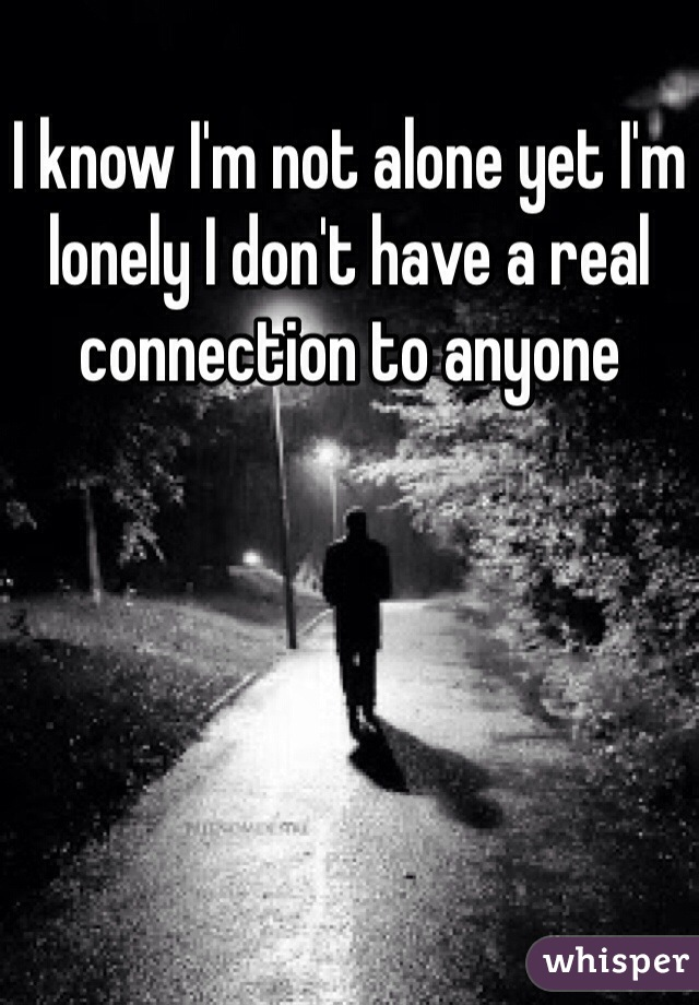 I know I'm not alone yet I'm lonely I don't have a real connection to anyone